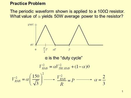 "1 Practice Problem The periodic waveform shown is applied to a 100Ω resistor. What value of α yields 50W average power to the resistor? α is the ""duty."
