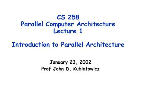 CS 258 Parallel Computer Architecture Lecture 1 Introduction to Parallel Architecture January 23, 2002 Prof John D. Kubiatowicz.