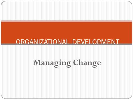 Managing Change ORGANIZATIONAL DEVELOPMENT. Roadmap 2 The context What is organizational change? Processes for managing change People and change Organizational.
