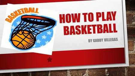 HOW TO PLAY BASKETBALL BY GABBY VILLEGAS. BASKETBALL IS A SPORT BEING PLAYED BY TWO TEAMS WITH FIVE PLAYERS EACH. IT STARTED IN AMERICA AND SOON IT WAS.