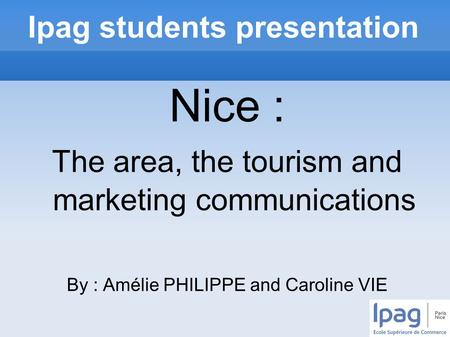 Ipag students presentation Nice : The area, the tourism and marketing communications By : Amélie PHILIPPE and Caroline VIE.