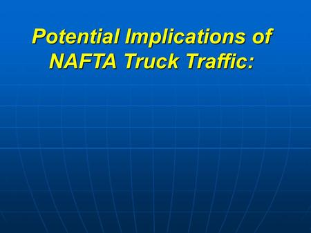Potential Implications of NAFTA Truck Traffic:. for better or for worse? Potential Implications of NAFTA Truck Traffic: