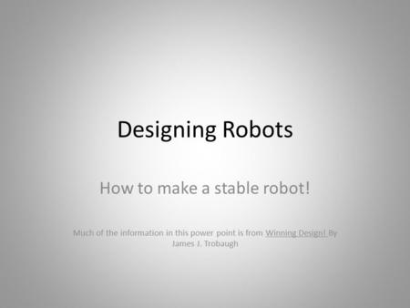 Designing Robots How to make a stable robot! Much of the information in this power point is from Winning Design! By James J. Trobaugh.