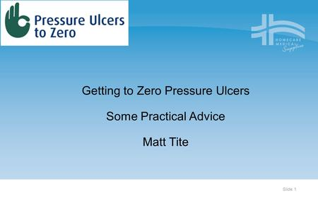 Slide 1 Organising for Quality and Value Delivering Improvement Programme Getting to Zero Pressure Ulcers Some Practical Advice Matt Tite.