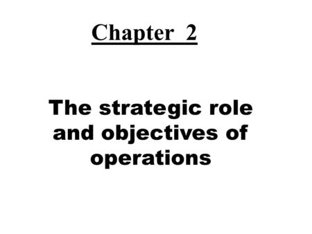 The strategic role and objectives of operations Chapter 2.