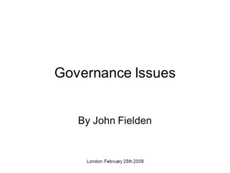 London. February 25th 2009 Governance Issues By John Fielden.