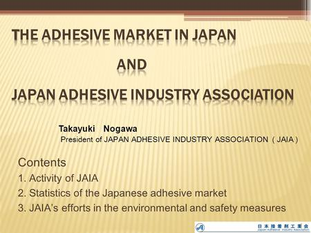 Contents 1. Activity of JAIA 2. Statistics of the Japanese adhesive market 3. JAIA's efforts in the environmental and safety measures Takayuki Nogawa President.