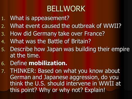 BELLWORK 1. What is appeasement? 2. What event caused the outbreak of WWII? 3. How did Germany take over France? 4. What was the Battle of Britain? 5.