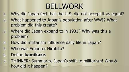 BELLWORK 1. Why did Japan feel that the U.S. did not accept it as equal? 2. What happened to Japan's population after WWI? What problem did this create?