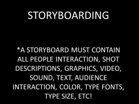 STORYBOARDING *A STORYBOARD MUST CONTAIN ALL PEOPLE INTERACTION, SHOT DESCRIPTIONS, GRAPHICS, VIDEO, SOUND, TEXT, AUDIENCE INTERACTION, COLOR, TYPE FONTS,