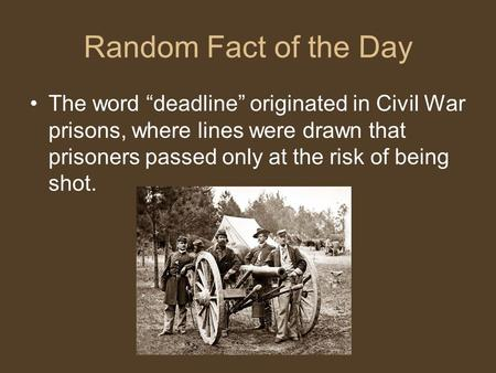 "Random Fact of the Day The word ""deadline"" originated in Civil War prisons, where lines were drawn that prisoners passed only at the risk of being shot."