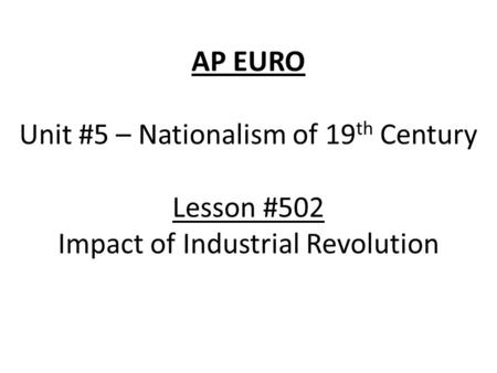 AP EURO Unit #5 – Nationalism of 19 th Century Lesson #502 Impact of Industrial Revolution.