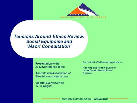 Healthy Communities – Mauriora! Tensions Around Ethics Review: Social Equipoise and 'Maori Consultation' Presentation to the 2012 Conference of the Australasian.