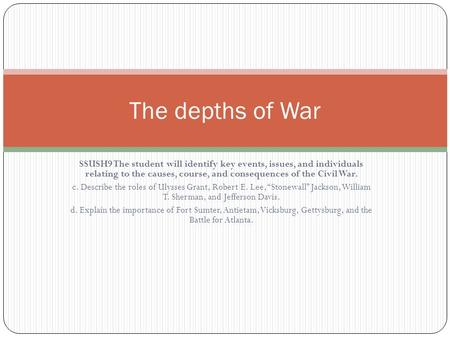 The depths of War SSUSH9 The student will identify key events, issues, and individuals relating to the causes, course, and consequences of the Civil War.