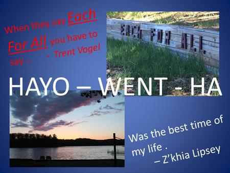 HAYO – WENT - HA When they say Each For All you have to say … - Trent Vogel Was the best time of my life. – Z'khia Lipsey.