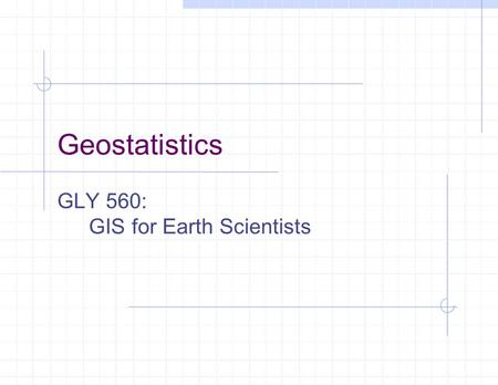 Geostatistics GLY 560: GIS for Earth Scientists. 2/22/2016UB Geology GLY560: GIS Introduction Premise: One cannot obtain error-free estimates of unknowns.