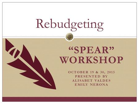 """SPEAR"" WORKSHOP OCTOBER 19 & 30, 2015 PRESENTED BY ALISABET VALDES EMILY NERONA Rebudgeting."
