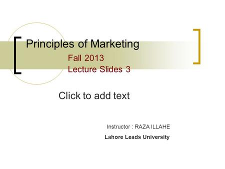 Click to add text Principles of Marketing Fall 2013 Lecture Slides 3 Instructor : RAZA ILLAHE Lahore Leads University.