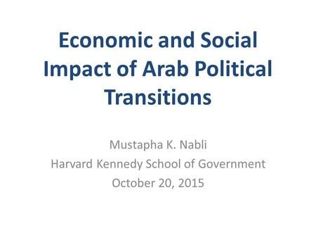 Economic and Social Impact of Arab Political Transitions Mustapha K. Nabli Harvard Kennedy School of Government October 20, 2015.