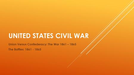 UNITED STATES CIVIL WAR Union Versus Confederacy: The War 1861 – 1865 The Battles: 1861 - 1865.