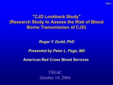 Slide 1 CJD Lookback Study (Research Study to Assess the Risk of Blood Borne Transmission of CJD) American Red Cross Blood Services TSEAC October 14,