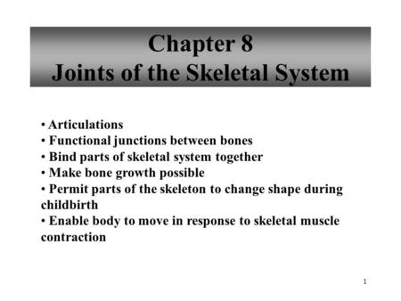 1 Chapter 8 Joints of the Skeletal System Articulations Functional junctions between bones Bind parts of skeletal system together Make bone growth possible.