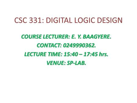 CSC 331: DIGITAL LOGIC DESIGN COURSE LECTURER: E. Y. BAAGYERE. CONTACT: 0249990362. LECTURE TIME: 15:40 – 17:45 hrs. VENUE: SP-LAB.