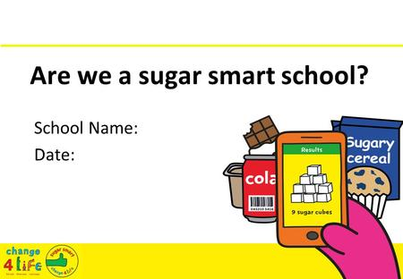 Are we a sugar smart school? School Name: Date:. Sugar facts Sugar comes from plants. Sugar dissolves in liquid. Sugar gives our bodies energy. There.
