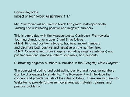 Donna Reynolds Impact of Technology Assignment 1.17 My Powerpoint will be used to teach fifth grade math-specifically adding and subtracting positive.