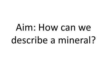 Aim: How can we describe a mineral?. Turn and Talk Take one minute with your partner next to you and discuss what you think a mineral is.