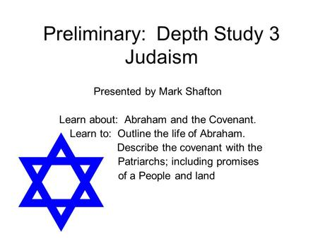 Preliminary: Depth Study 3 Judaism Presented by Mark Shafton Learn about: Abraham and the Covenant. Learn to: Outline the life of Abraham. Describe the.
