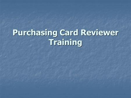 Purchasing Card Reviewer Training. Purchasing Card Benefits Convenience Convenience Faster receipt of needed supplies Faster receipt of needed supplies.