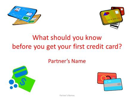What should you know before you get your first credit card? Partner's Name Partner's Names.