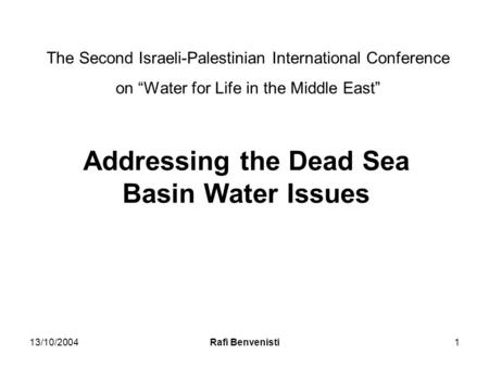 "13/10/2004Rafi Benvenisti1 The Second Israeli-Palestinian International Conference on ""Water for Life in the Middle East"" Addressing the Dead Sea Basin."