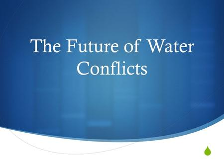  The Future of Water Conflicts. What can you think of?  What factors can you think of that will affect the future water security of different countries?