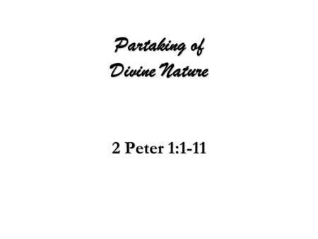 "Partaking of Divine Nature 2 Peter 1:1-11. God's Design For Man  Those of ""Like Precious Faith""  By Christ's Righteousness  All Things (Life & Godliness)"