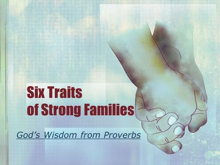 Six Traits of Strong Families God's Wisdom from Proverbs.