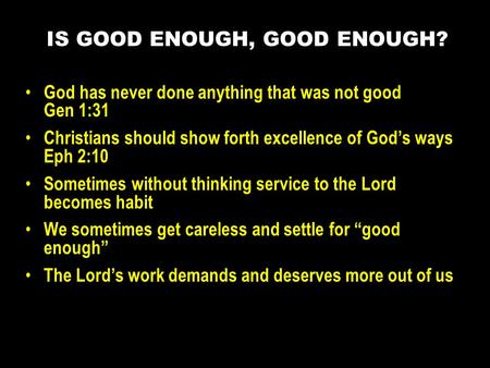 God has never done anything that was not good Gen 1:31 Christians should show forth excellence of God's ways Eph 2:10 Sometimes without thinking service.