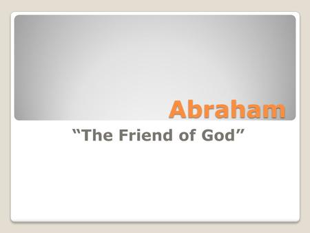 "Abraham ""The Friend of God"".  Friend defined: ""A person whom one knows, likes, and trust.""  James 2:23  Isaiah 41:8  2 Chronicles 20:7."
