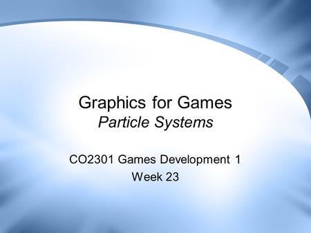 Graphics for Games Particle Systems CO2301 Games Development 1 Week 23.