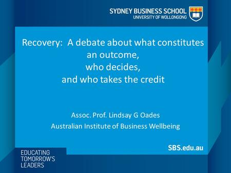 Recovery: A debate about what constitutes an outcome, who decides, and who takes the credit Assoc. Prof. Lindsay G Oades Australian Institute of Business.