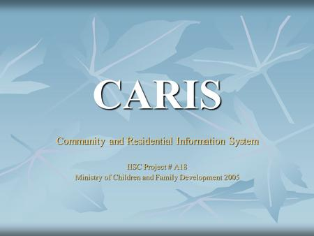 CARIS Community and Residential Information System IISC Project # A18 Ministry of Children and Family Development 2005.