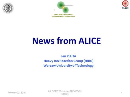 News from ALICE Jan PLUTA Heavy Ion Reaction Group (HIRG) Warsaw University of Technology February 22, 20161 XIII GDRE Workshop, SUBATECH, Nantes.