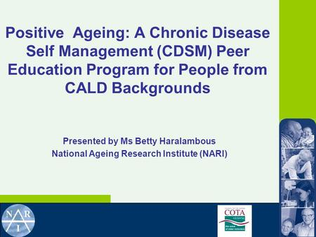 Positive Ageing: A Chronic Disease Self Management (CDSM) Peer Education Program for People from CALD Backgrounds Presented by Ms Betty Haralambous National.