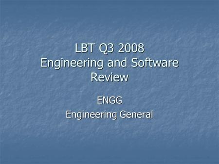 LBT Q3 2008 Engineering and Software Review ENGG Engineering General.
