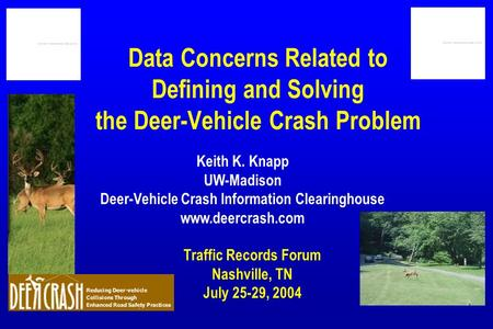 Data Concerns Related to Defining and Solving the Deer-Vehicle Crash Problem Traffic Records Forum Nashville, TN July 25-29, 2004 Keith K. Knapp UW-Madison.