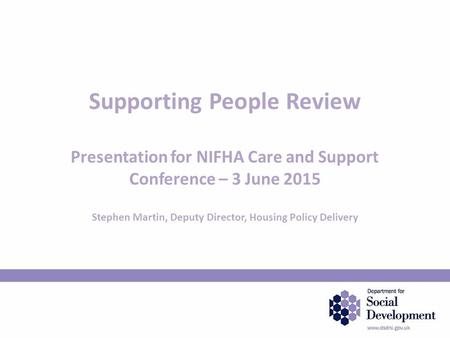 Supporting People Review Presentation for NIFHA Care and Support Conference – 3 June 2015 Stephen Martin, Deputy Director, Housing Policy Delivery.