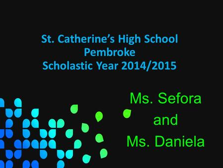 St. Catherine's High School Pembroke Scholastic Year 2014/2015 Ms. Sefora and Ms. Daniela.