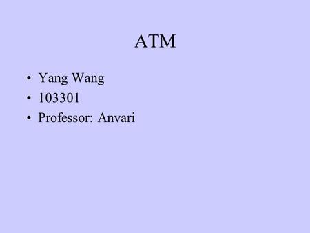 ATM Yang Wang 103301 Professor: Anvari. Definition 1: ATM is a high bandwidth, low-delay, connection-oriented, packet-like switching and multiplexing.
