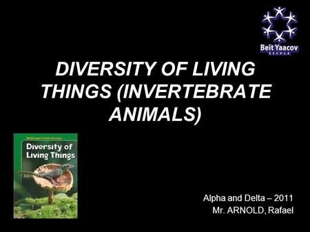 DIVERSITY OF LIVING THINGS (INVERTEBRATE ANIMALS) G9 Alpha and Delta – 2011 Mr. ARNOLD, Rafael.